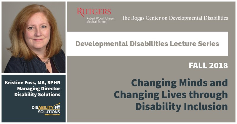 Kristine Foss | Rutgers Developmental Disabilities Lecture Series | Fall 2018 | Changing Minds and Changing Lives through Disability Inclusion