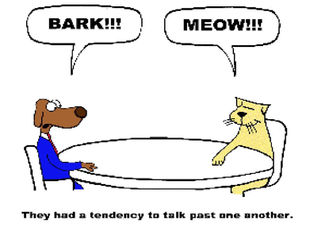 "Dog an cat no communicating well - ""Bark"" ""Meow"" They had a tendency to talk past one another."