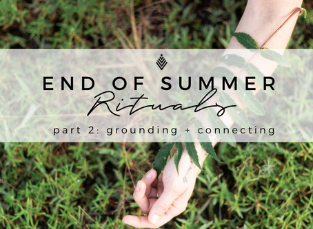 End of Summer Rituals:  Grounding + Connecting
