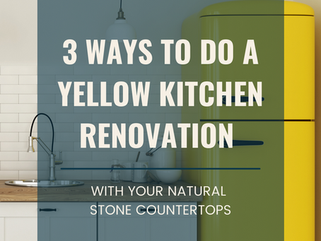 3 ways to do a yellow kitchen renovation with your natural stone countertops