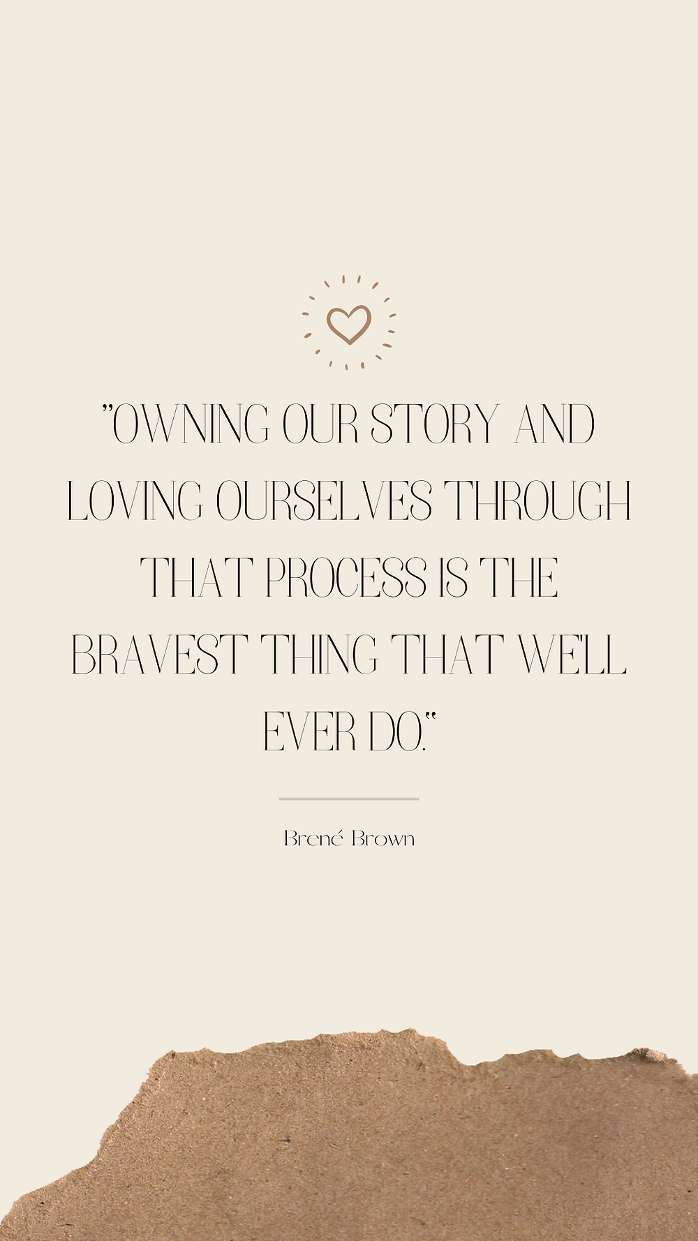 """""""Owning our story and loving ourselves through that process is the bravest thing that we'll ever do."""" -Brene Brown"""