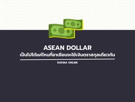 ASEAN DOLLAR: เป็นไปได้แค่ไหนที่อาเซียนจะใช้เงินตราสกุลเดียวกัน