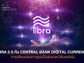 LIBRA 2.0 กับ CENTRAL BANK DIGITAL CURRENCY การเปลี่ยนแปลงจากคู่แข่งเป็นพันธมิตร ได้ผลหรือไม่