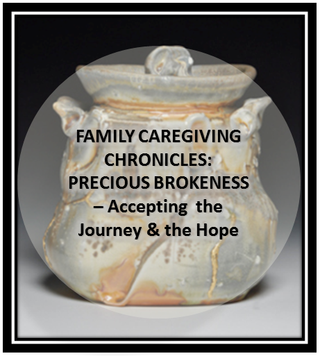 Family Caregiver Chronicles - Precious Brokenness Accepting The Journey and The