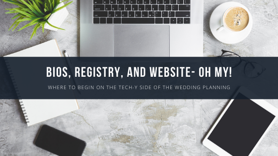 Bios, Registry, and Website- Oh My! Where to Begin on the Tech-y Side of the Wedding Planning