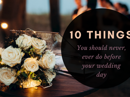 10 Things You Should Never, Ever Do Before Your Wedding Day