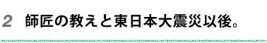 師匠の教えと東日本大震災以後。