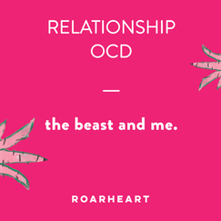 RELATIONSHIP OCD (THE BEAST) – & ME!