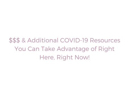 $$$ & Additional COVID-19 Resources You Can Take Advantage of Right Here, Right Now!