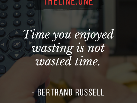 """""""The time you enjoy wasting is not wasted time."""""""
