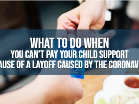 WHAT TO DO WHEN YOU CAN'T PAY YOUR CHILD SUPPORT BECAUSE OF A LAYOFF CAUSED BY THE PANDEMIC?