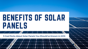 5 Cool Perks About Solar Panels You Shoul've Already Known in 2019