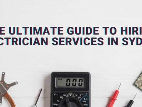 The Ultimate Guide to Hiring Electrician Services in Sydney