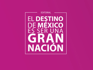 EL DESTINO DE MÉXICO ES SER UNA GRAN NACIÓN