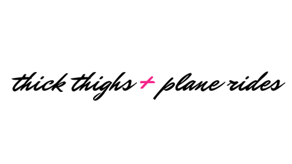 Thick Thighs + Plane Rides