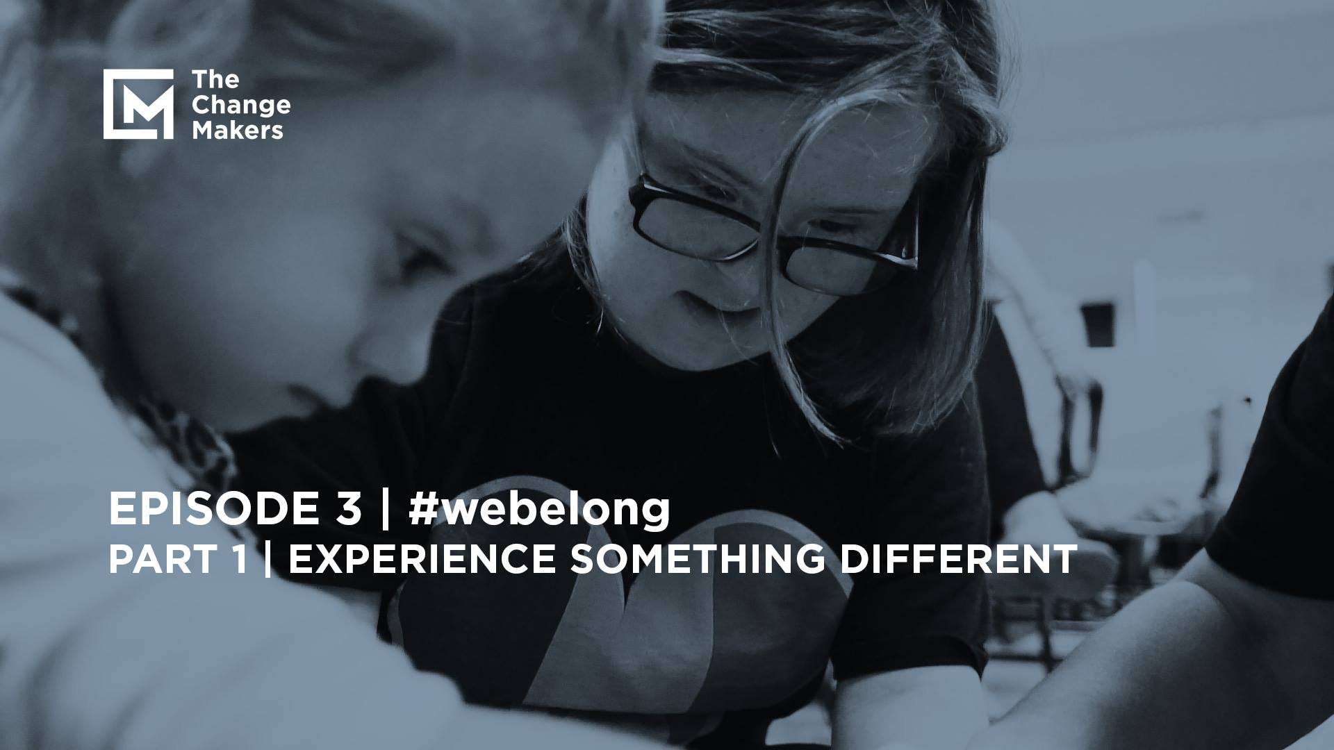 #webelong / Part 1 / Experience Something Different / The Change Makers / Episode 3