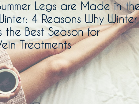 Summer Legs are Made in the Winter: 4 Reasons Why Winter is the Best Season for Vein Treatments