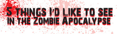 5 things I'd like to see in the Zombie Apocalypse