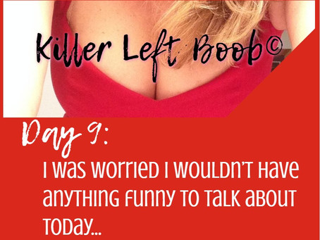 Day 9: I was worried I wouldn't have anything funny to talk about today…