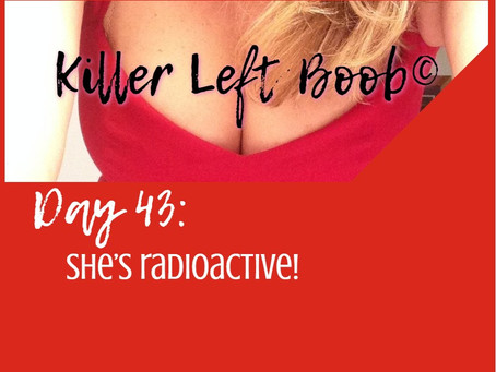 Day 43: She's radioactive!