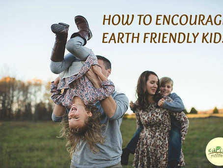 HOW TO ENCOURAGE EARTH FRIENDLY KIDS