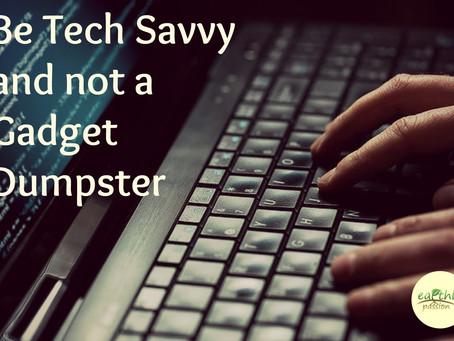 Be Tech Savvy and not a Gadget dumpster