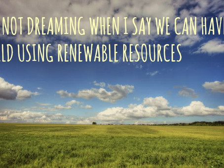 I'M NOT DREAMING WHEN I SAY WE CAN HAVE A WORLD USING RENEWABLE RESOURCES