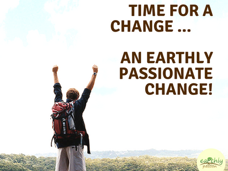Time for a change ...                                 an earthly passionate change!