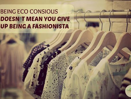 BEING ECO-CONSCIOUS DOESN'T MEAN YOU HAVE TO GIVE UP BEING A FASHIONISTA