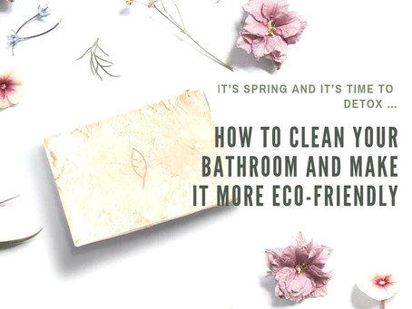 IT'S SPRING AND IT'S TIME TO DETOX …HOW TO CLEAN YOUR BATHROOM AND MAKE IT MORE ECO-FRIENDLY