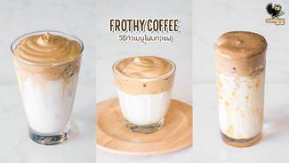 เมนู Frothy Coffee โฟมกาแฟ