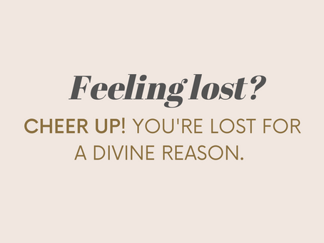 Feeling Lost?  Cheer up!  It's Happening for a Divine Reason.