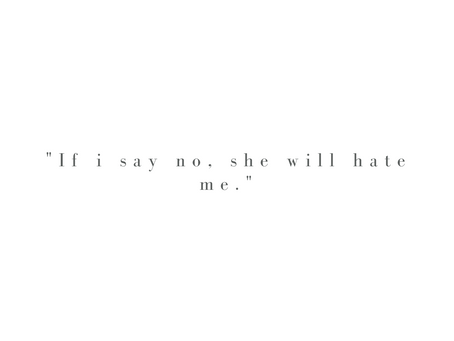 """""""If I say no, she will hate me."""""""