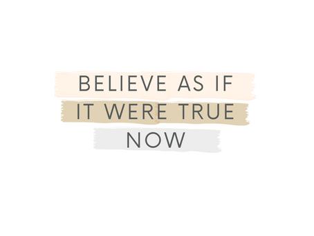 Believe as if it were True Now