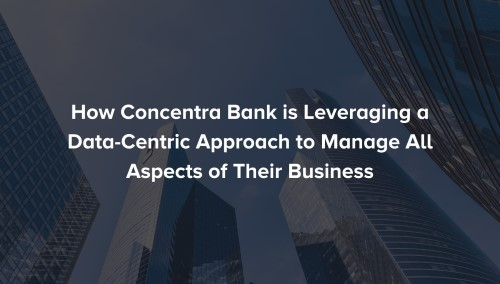 [Read] How Concentra Bank is Leveraging a Data-Centric First Approach to Manage All Aspects of Their Business