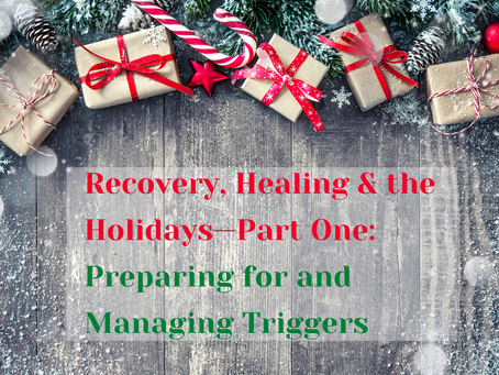 Recovery, Healing & the Holidays—Part One:  Preparing for and Managing Triggers