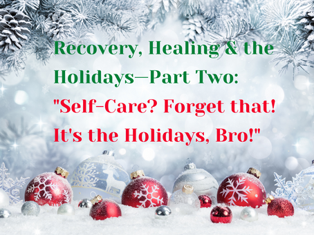 "Recovery, Healing & the Holidays—Par Two: ""Self Care? Forget that! It's the Holidays, Bro!"""