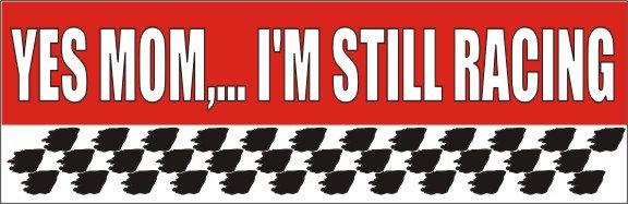 Yes Mom... I'm Still Racing