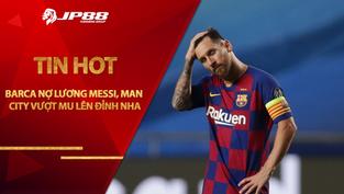 Tin HOT bóng đá 27/01: Barca nợ lương Messi, Man City vượt MU lên đỉnh NHA