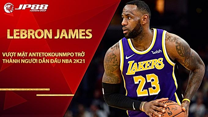 Vượt mặt Antetokounmpo, LeBron James trở thành người dẫn đầu NBA 2K21