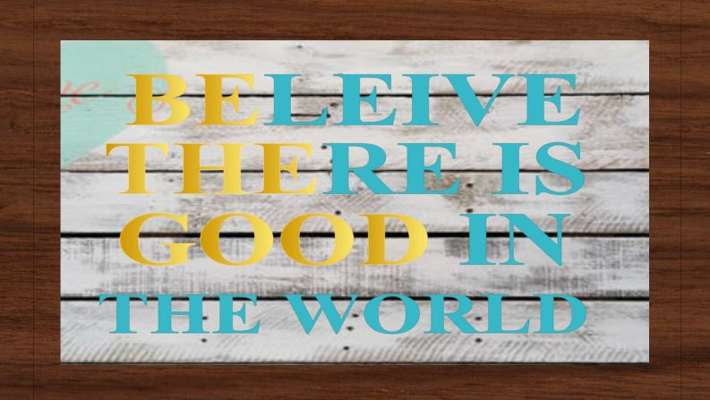 Believe  there is good in the worlds