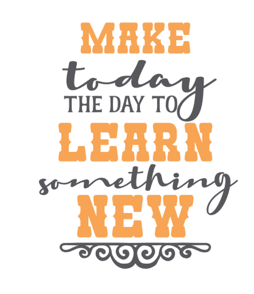 MAKE TODAY THE DAY TO LEARN