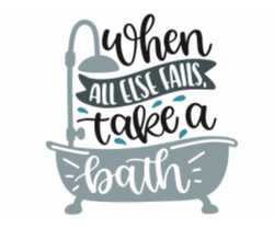 WHEN ALL ELSE FAIL.. TAKE A BATH