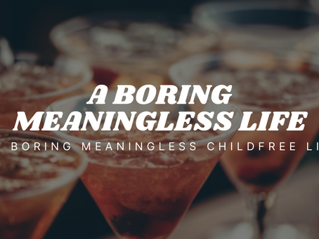 Boring Meaningless Childfree Life
