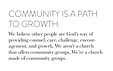Community is a path to growth.  We believe other people are God's way of providing counsel, care, challenge, encouragement, and growth. We aren't a church that offers community groups. We're a church made of community groups.