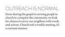 Outreach is normal. From sharing the gospel to inviting people to church to caring for the community, we look for chances to serve our neighbors with words and actions. Church isn't a weekly meeting, it's a constant mission.