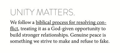 Unity matters. We follow a biblical process for resolving conflict, treating it as a God-given opportunity to build stronger relationships. Genuine peace is something we strive to make and refuse to fake.