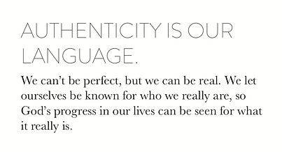 Authenticity is our language.  We can't be perfect, but we can be real. We let ourselves be known for who we really are, so God's progress in our lives can be seen for what it really is.