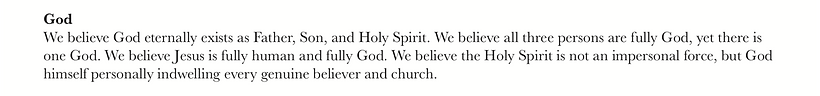We believe God eternally exists as Father, Son, and Holy Spirit. We believe all three persons are fully God, yet there is one God. We believe Jesus is fully human and fully God. We believe the Holy Spirit is not an impersonal force, but God himself personally indwelling every genuine believer and church.