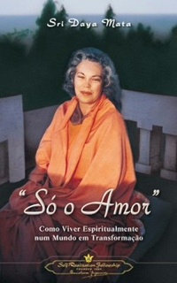 Só o Amor: Como viver espiritualmente num mundo em transformação - Sri Daya Mata